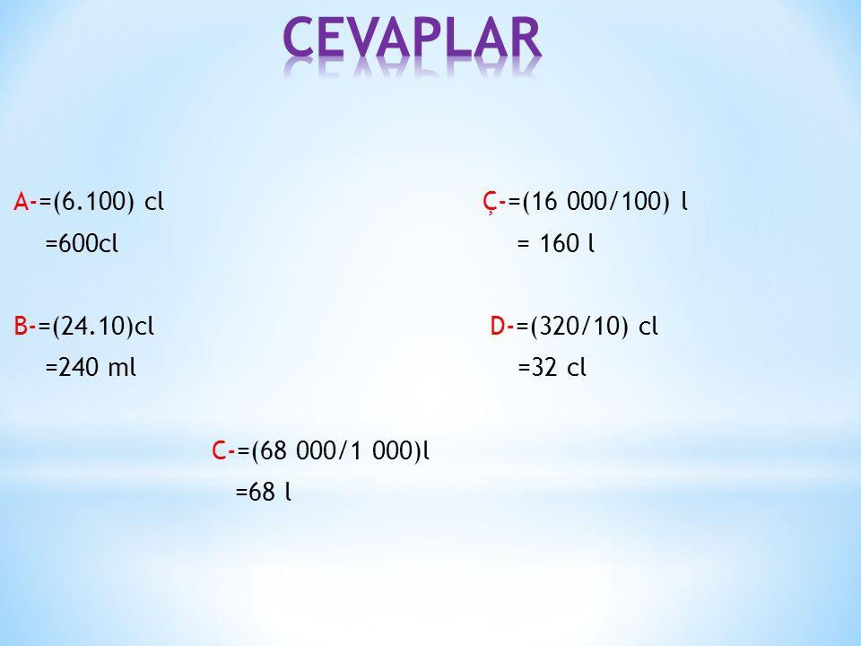 A-=(6.100) cl Ç-=(16 000/100) l =600cl = 160 l B-=(24.10)cl D-=(320/10) cl =240 ml =32 cl C-=(68 000/1 000)l =68 l
