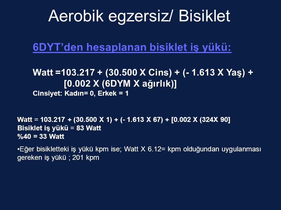 Aerobik egzersiz/ Bisiklet 6DYT'den hesaplanan bisiklet iş yükü: Watt =103.217 + (30.500 X Cins) + (- 1.613 X Yaş) + [0.002 X (6DYM X ağırlık)] Cinsiyet: Kadın= 0, Erkek = 1 Watt Watt = 103.217 + (30.500 X 1) + (- 1.613 X 67) + [0.002 X (324X 90] Bisiklet iş yükü = 83 Watt %40 = 33 Watt Eğer bisikletteki iş yükü kpm ise; Watt X 6.12= kpm olduğundan uygulanması gereken iş yükü ; 201 kpm