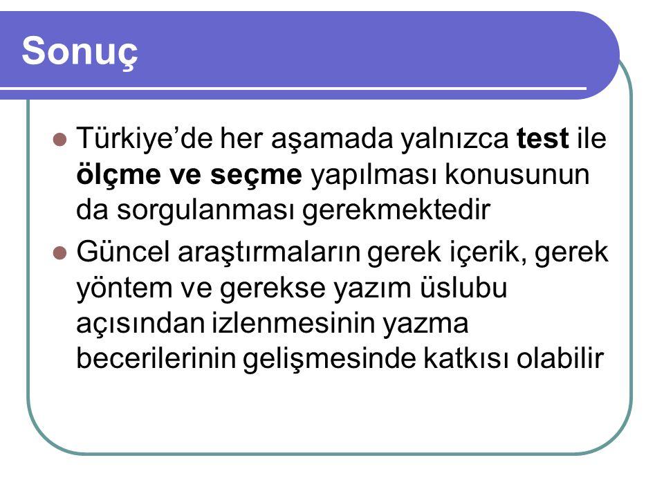 Sonuç Türkiye'de her aşamada yalnızca test ile ölçme ve seçme yapılması konusunun da sorgulanması gerekmektedir Güncel araştırmaların gerek içerik, ge
