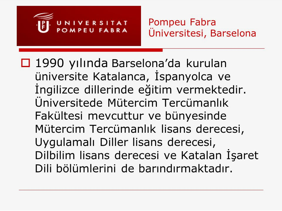 Pompeu Fabra Üniversitesi, Barselona  1990 yılında Barselona'da kurulan üniversite Katalanca, İspanyolca ve İngilizce dillerinde eğitim vermektedir.