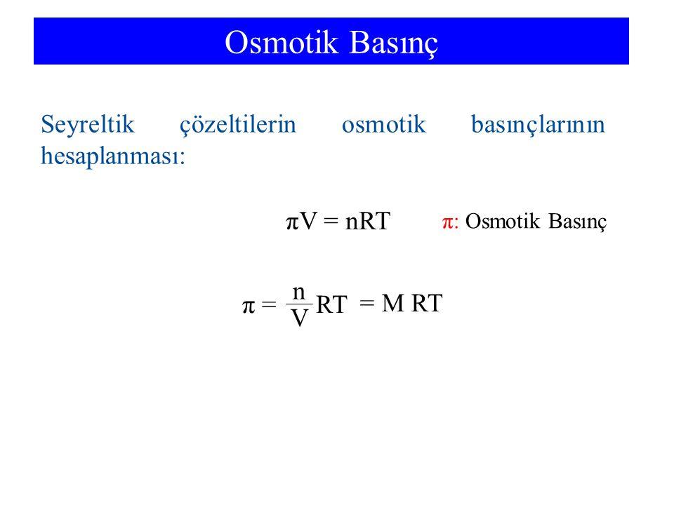 Osmotik Basınç πV = nRT π = RT n V = M RT Seyreltik çözeltilerin osmotik basınçlarının hesaplanması: π: Osmotik Basınç