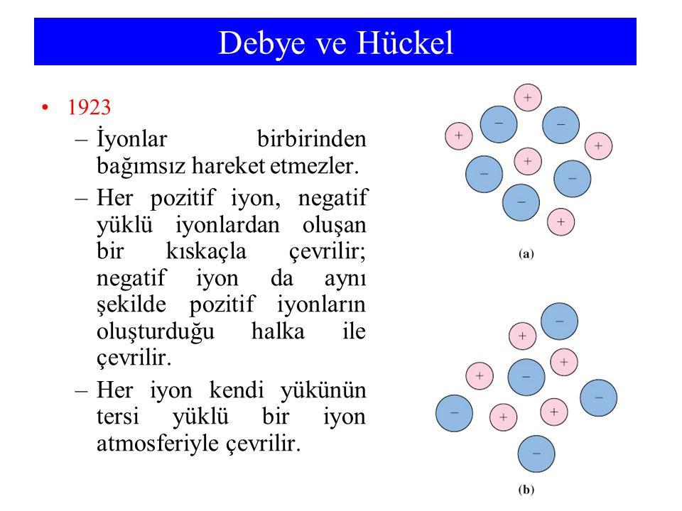 Debye ve Hückel 1923 –İyonlar birbirinden bağımsız hareket etmezler.