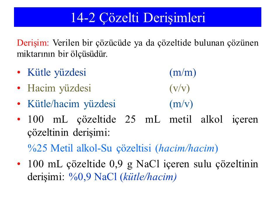14-2 Çözelti Derişimleri Kütle yüzdesi (m/m) Hacim yüzdesi (v/v) Kütle/hacim yüzdesi (m/v) 100 mL çözeltide 25 mL metil alkol içeren çözeltinin derişimi: %25 Metil alkol-Su çözeltisi (hacim/hacim) 100 mL çözeltide 0,9 g NaCl içeren sulu çözeltinin derişimi: %0,9 NaCl (kütle/hacim) Derişim: Verilen bir çözücüde ya da çözeltide bulunan çözünen miktarının bir ölçüsüdür.