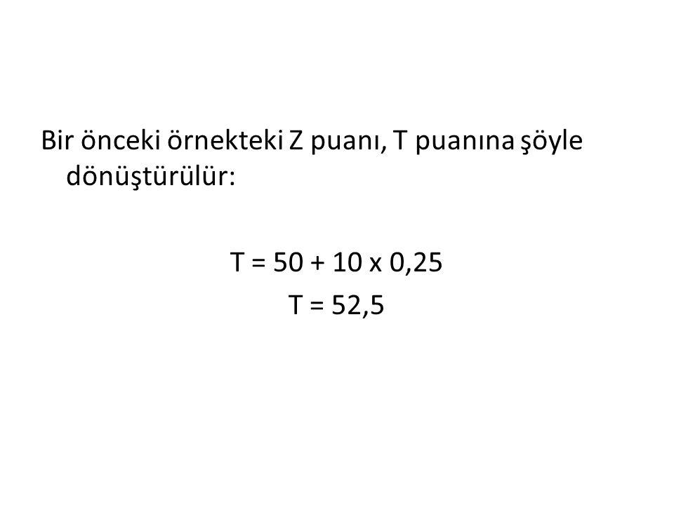 Bir önceki örnekteki Z puanı, T puanına şöyle dönüştürülür: T = 50 + 10 x 0,25 T = 52,5