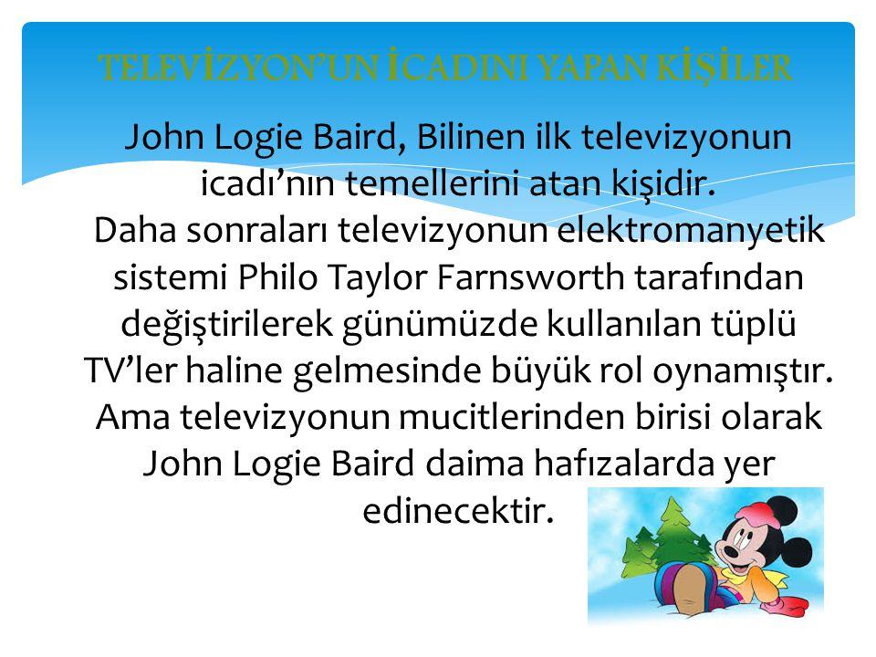 TELEV İ ZYON'UN İ CADINI YAPAN K İŞİ LER John Logie Baird, Bilinen ilk televizyonun icadı'nın temellerini atan kişidir. Daha sonraları televizyonun el
