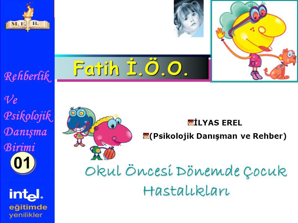 Rehberlik Ve Psikolojik Danışma Birimi Okul Öncesi Dönemde Çocuk Hastalıkları Fatih İ.Ö.O. İLYAS EREL (Psikolojik Danışman ve Rehber) 01
