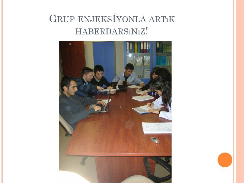 G RUP ENJEKS İ YONLA ARTıK HABERDARSıNıZ !