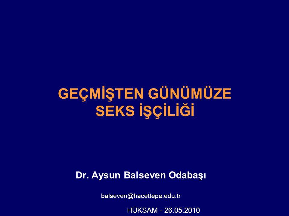 GEÇMİŞTEN GÜNÜMÜZE SEKS İŞÇİLİĞİ Dr. Aysun Balseven Odabaşı balseven@hacettepe.edu.tr HÜKSAM - 26.05.2010