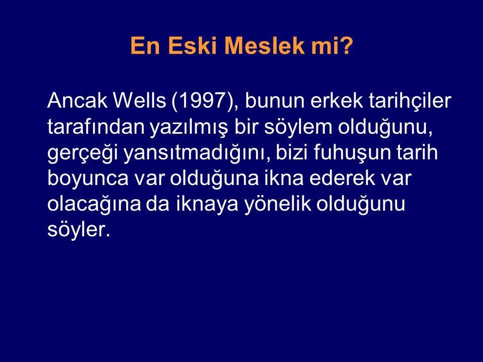 En Eski Meslek mi? Ancak Wells (1997), bunun erkek tarihçiler tarafından yazılmış bir söylem olduğunu, gerçeği yansıtmadığını, bizi fuhuşun tarih boyu
