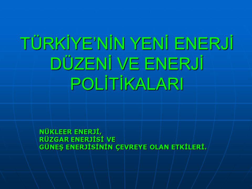 TÜRKİYE'NİN YENİ ENERJİ DÜZENİ VE ENERJİ POLİTİKALARI NÜKLEER ENERJİ, RÜZGAR ENERJİSİ VE GÜNEŞ ENERJİSİNİN ÇEVREYE OLAN ETKİLERİ.