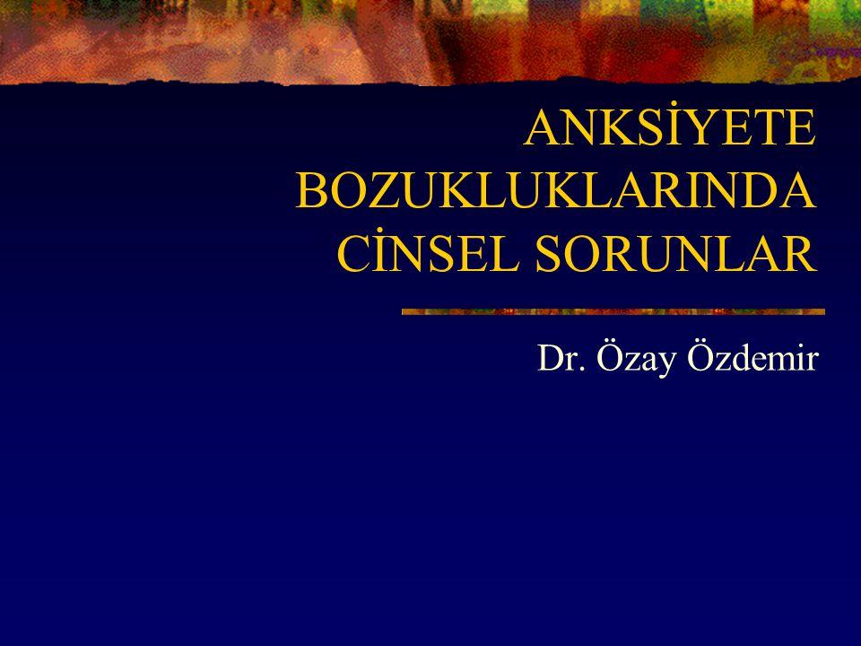 ANKSİYETE BOZUKLUKLARINDA CİNSEL SORUNLAR Dr. Özay Özdemir