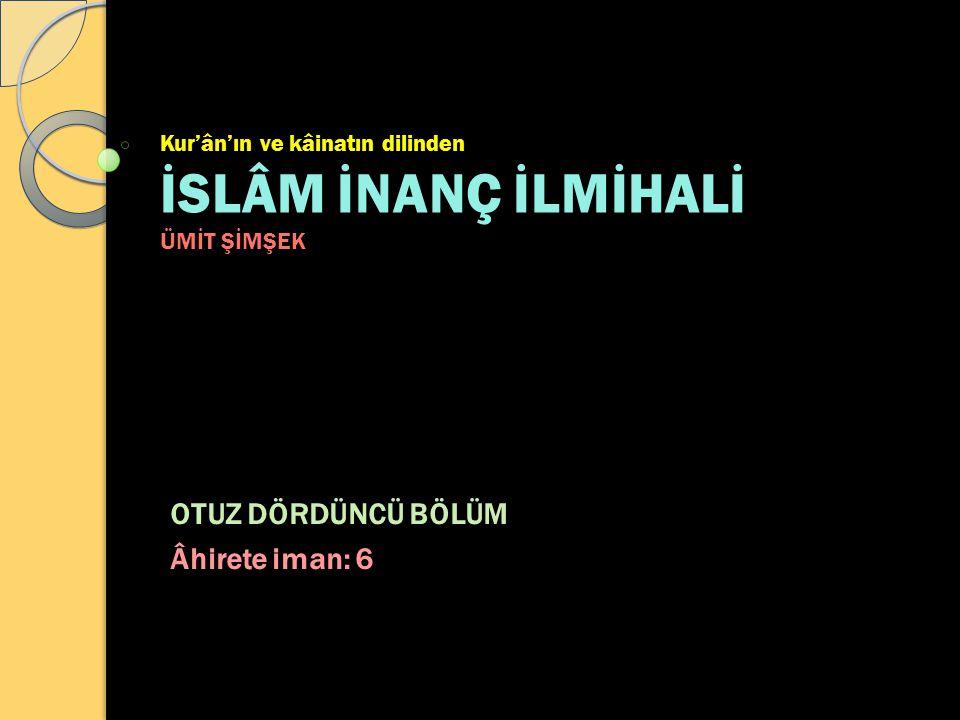 Kur'ân'ın ve kâinatın dilinden İSLÂM İNANÇ İLMİHALİ ÜMİT ŞİMŞEK OTUZ DÖRDÜNCÜ BÖLÜM Âhirete iman: 6