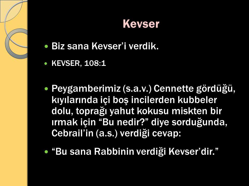 Kevser Biz sana Kevser'i verdik. KEVSER, 108:1 Peygamberimiz (s.a.v.) Cennette gördüğü, kıyılarında içi boş incilerden kubbeler dolu, toprağı yahut ko