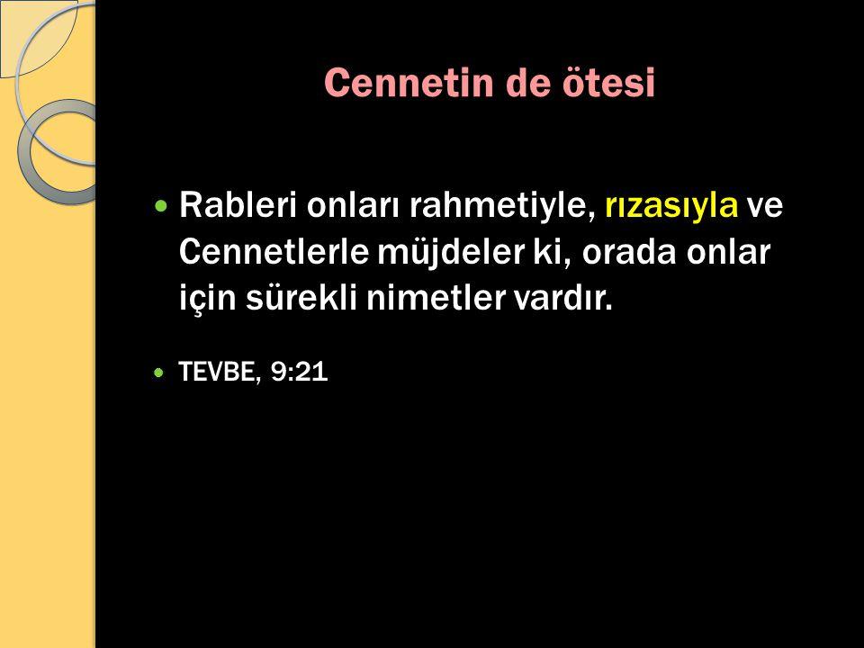 Cennetin de ötesi Rableri onları rahmetiyle, rızasıyla ve Cennetlerle müjdeler ki, orada onlar için sürekli nimetler vardır. TEVBE, 9:21
