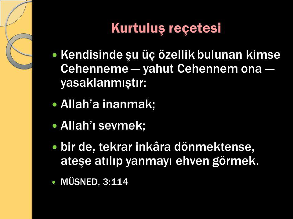 Kurtuluş reçetesi Kendisinde şu üç özellik bulunan kimse Cehenneme — yahut Cehennem ona — yasaklanmıştır: Allah'a inanmak; Allah'ı sevmek; bir de, tek
