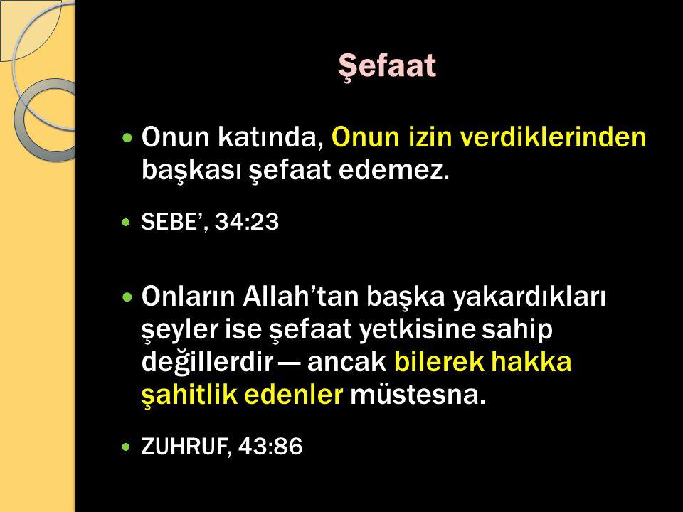 Şefaat Onun katında, Onun izin verdiklerinden başkası şefaat edemez. SEBE', 34:23 Onların Allah'tan başka yakardıkları şeyler ise şefaat yetkisine sah