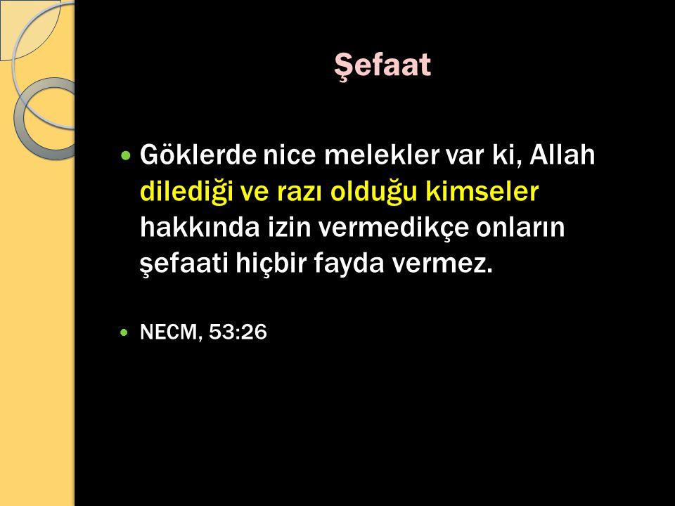 Şefaat Göklerde nice melekler var ki, Allah dilediği ve razı olduğu kimseler hakkında izin vermedikçe onların şefaati hiçbir fayda vermez. NECM, 53:26