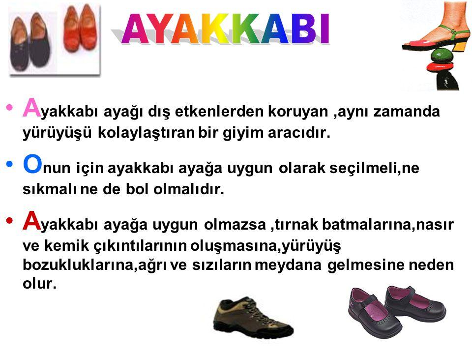 A yakkabı ayağı dış etkenlerden koruyan,aynı zamanda yürüyüşü kolaylaştıran bir giyim aracıdır. O nun için ayakkabı ayağa uygun olarak seçilmeli,ne sı