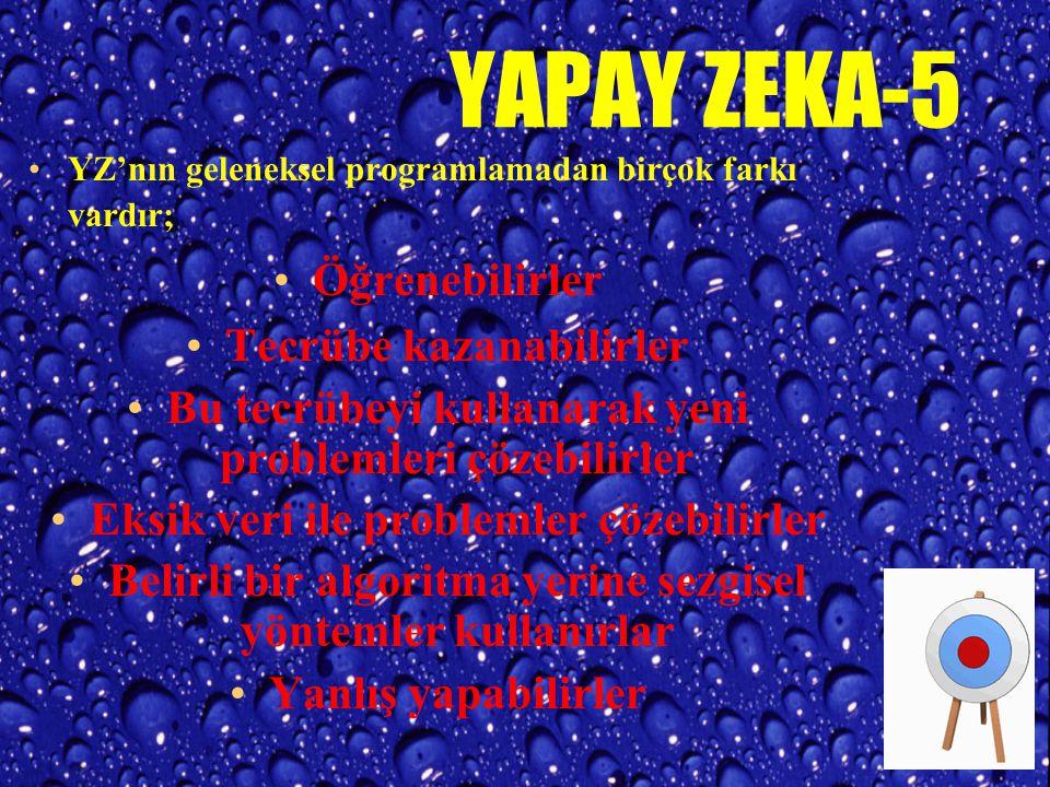 YAPAY ZEKA-5 YZ'nın geleneksel programlamadan birçok farkı vardır; Öğrenebilirler Tecrübe kazanabilirler Bu tecrübeyi kullanarak yeni problemleri çözebilirler Eksik veri ile problemler çözebilirler Belirli bir algoritma yerine sezgisel yöntemler kullanırlar Yanlış yapabilirler