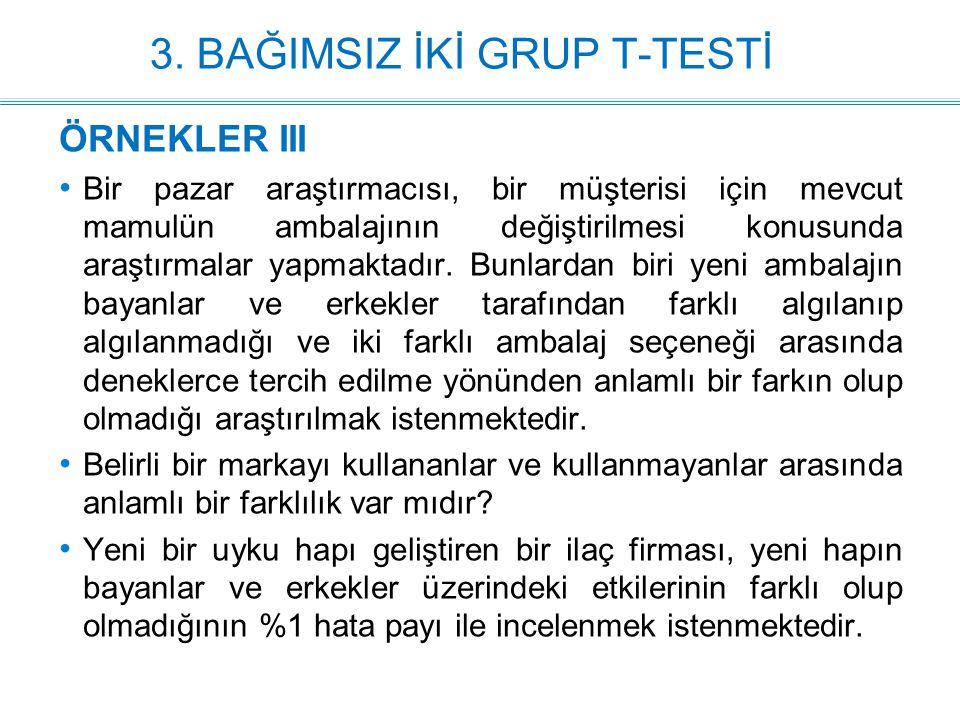 3. BAĞIMSIZ İKİ GRUP T-TESTİ ÖRNEKLER III Bir pazar araştırmacısı, bir müşterisi için mevcut mamulün ambalajının değiştirilmesi konusunda araştırmalar