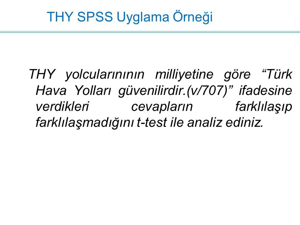 THY SPSS Uyglama Örneği THY yolcularınının milliyetine göre Türk Hava Yolları güvenilirdir.(v/707) ifadesine verdikleri cevapların farklılaşıp farklılaşmadığını t-test ile analiz ediniz.