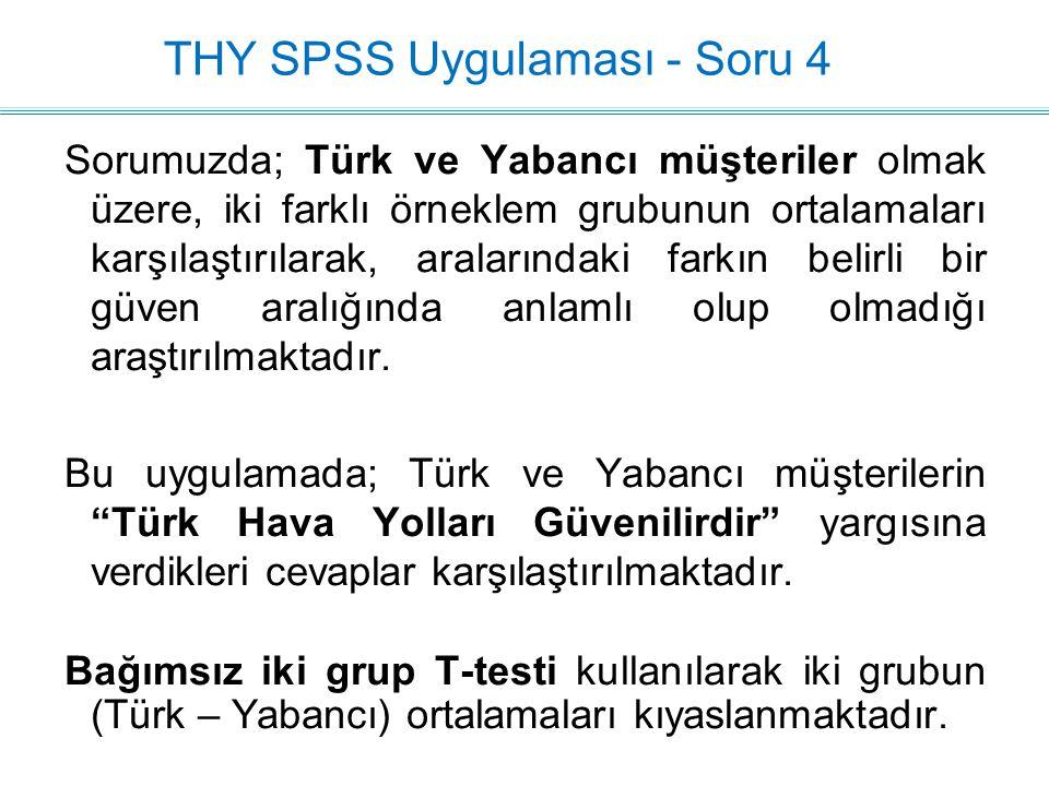 THY SPSS Uygulaması - Soru 4 Sorumuzda; Türk ve Yabancı müşteriler olmak üzere, iki farklı örneklem grubunun ortalamaları karşılaştırılarak, aralarındaki farkın belirli bir güven aralığında anlamlı olup olmadığı araştırılmaktadır.