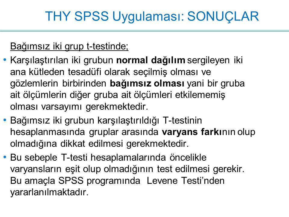 THY SPSS Uygulaması: SONUÇLAR Bağımsız iki grup t-testinde; Karşılaştırılan iki grubun normal dağılım sergileyen iki ana kütleden tesadüfi olarak seçilmiş olması ve gözlemlerin birbirinden bağımsız olması yani bir gruba ait ölçümlerin diğer gruba ait ölçümleri etkilememiş olması varsayımı gerekmektedir.