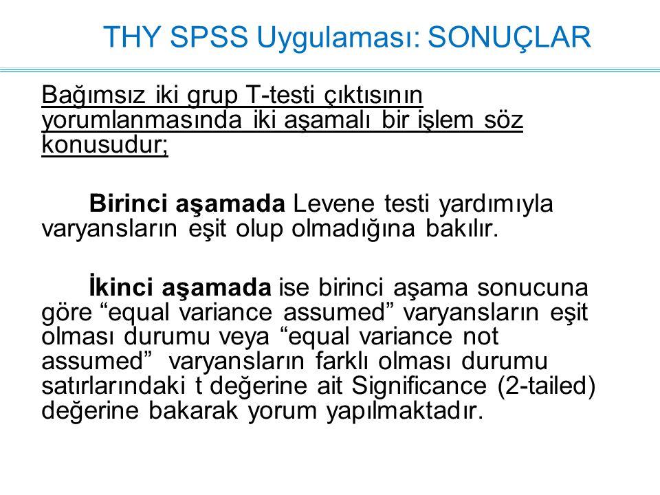 THY SPSS Uygulaması: SONUÇLAR Bağımsız iki grup T-testi çıktısının yorumlanmasında iki aşamalı bir işlem söz konusudur; Birinci aşamada Levene testi yardımıyla varyansların eşit olup olmadığına bakılır.