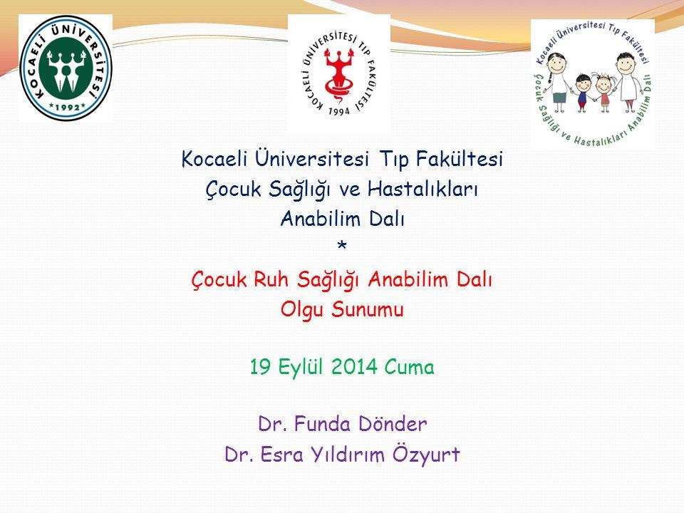 Kocaeli Üniversitesi Tıp Fakültesi Çocuk Sağlığı ve Hastalıkları Anabilim Dalı * Çocuk Ruh Sağlığı Anabilim Dalı Olgu Sunumu 19 Eylül 2014 Cuma Dr. Fu
