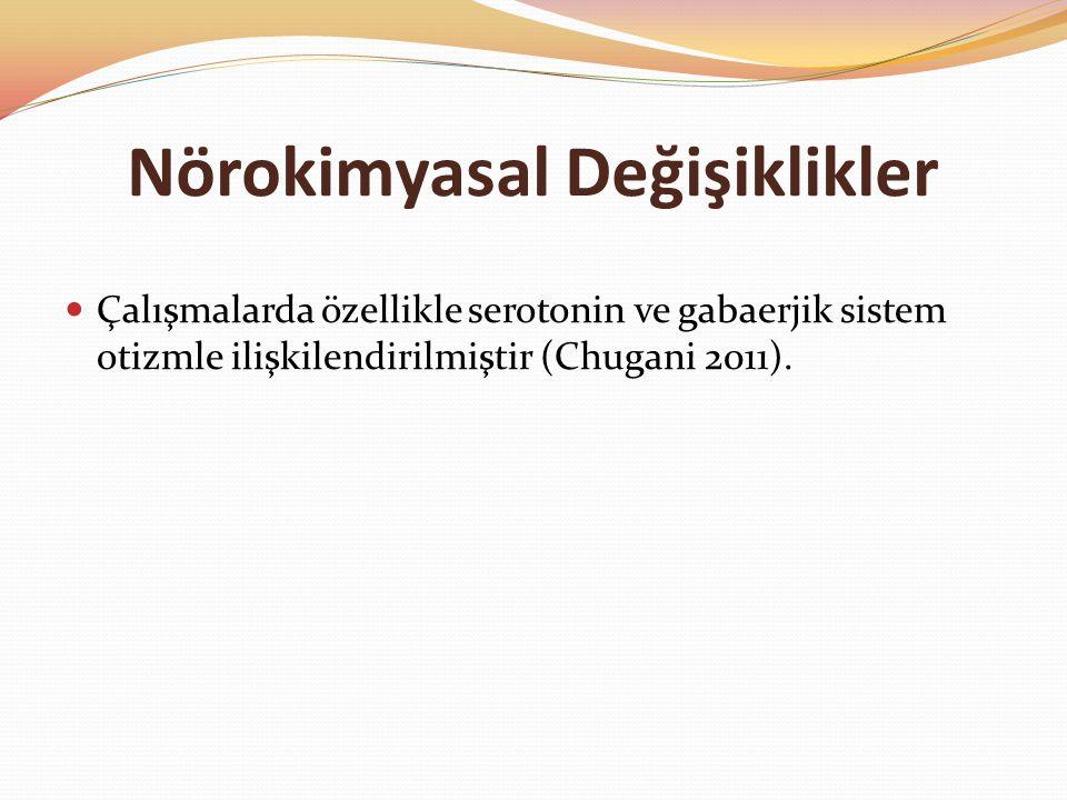 Nörokimyasal Değişiklikler Çalışmalarda özellikle serotonin ve gabaerjik sistem otizmle ilişkilendirilmiştir (Chugani 2011).