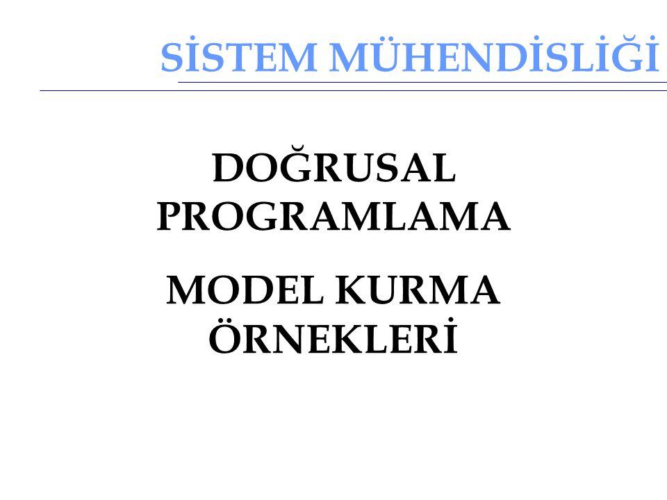 SİSTEM MÜHENDİSLİĞİ DOĞRUSAL PROGRAMLAMA MODEL KURMA ÖRNEKLERİ