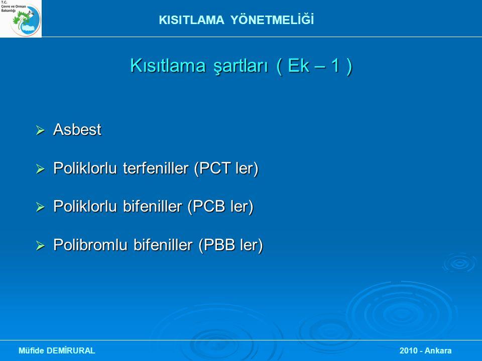 Kısıtlama şartları ( Ek – 1 ) Kısıtlama şartları ( Ek – 1 )  Asbest  Poliklorlu terfeniller (PCT ler)  Poliklorlu bifeniller (PCB ler)  Polibromlu bifeniller (PBB ler) Müfide DEMİRURAL 2010 - Ankara KISITLAMA YÖNETMELİĞİ
