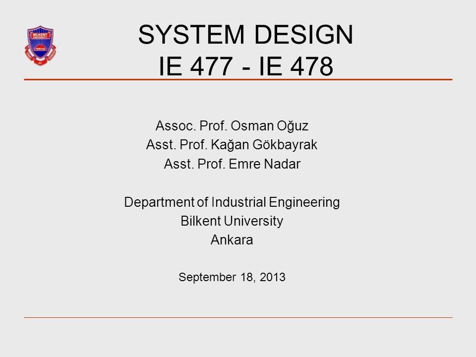 SYSTEM DESIGN IE 477 - IE 478 Assoc.Prof. Osman Oğuz Asst.