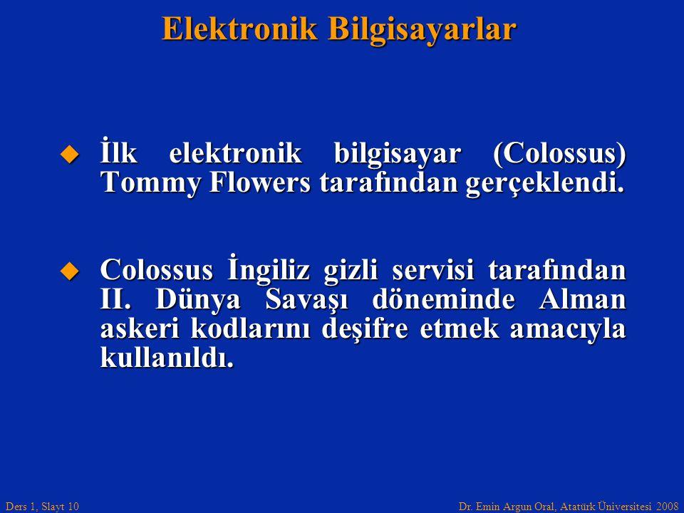 Dr. Emin Argun Oral, Atatürk Üniversitesi 2008 Ders 1, Slayt 10 Elektronik Bilgisayarlar  İlk elektronik bilgisayar (Colossus) Tommy Flowers tarafınd