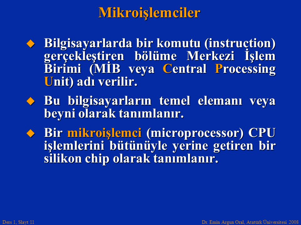 Dr. Emin Argun Oral, Atatürk Üniversitesi 2008 Ders 1, Slayt 11Mikroişlemciler  Bilgisayarlarda bir komutu (instruction) gerçekleştiren bölüme Merkez