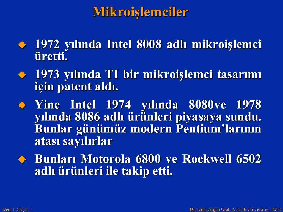 Dr. Emin Argun Oral, Atatürk Üniversitesi 2008 Ders 1, Slayt 13Mikroişlemciler  1972 yılında Intel 8008 adlı mikroişlemci üretti.  1973 yılında TI b