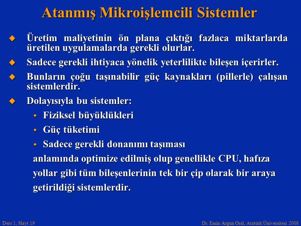 Dr. Emin Argun Oral, Atatürk Üniversitesi 2008 Ders 1, Slayt 19 Atanmış Mikroişlemcili Sistemler  Üretim maliyetinin ön plana çıktığı fazlaca miktarl