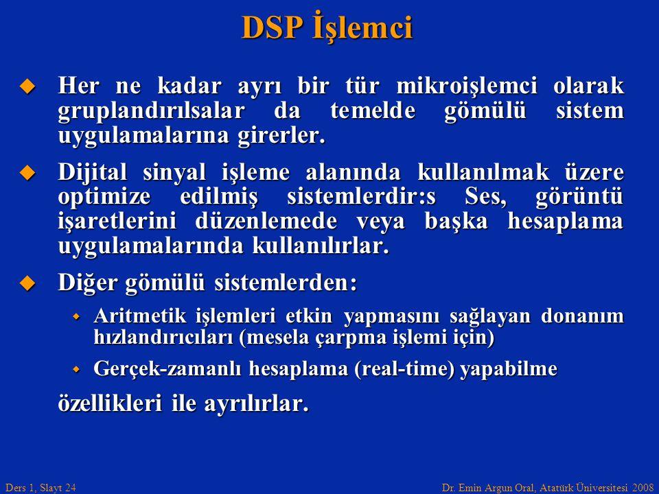 Dr. Emin Argun Oral, Atatürk Üniversitesi 2008 Ders 1, Slayt 24 DSP İşlemci  Her ne kadar ayrı bir tür mikroişlemci olarak gruplandırılsalar da temel