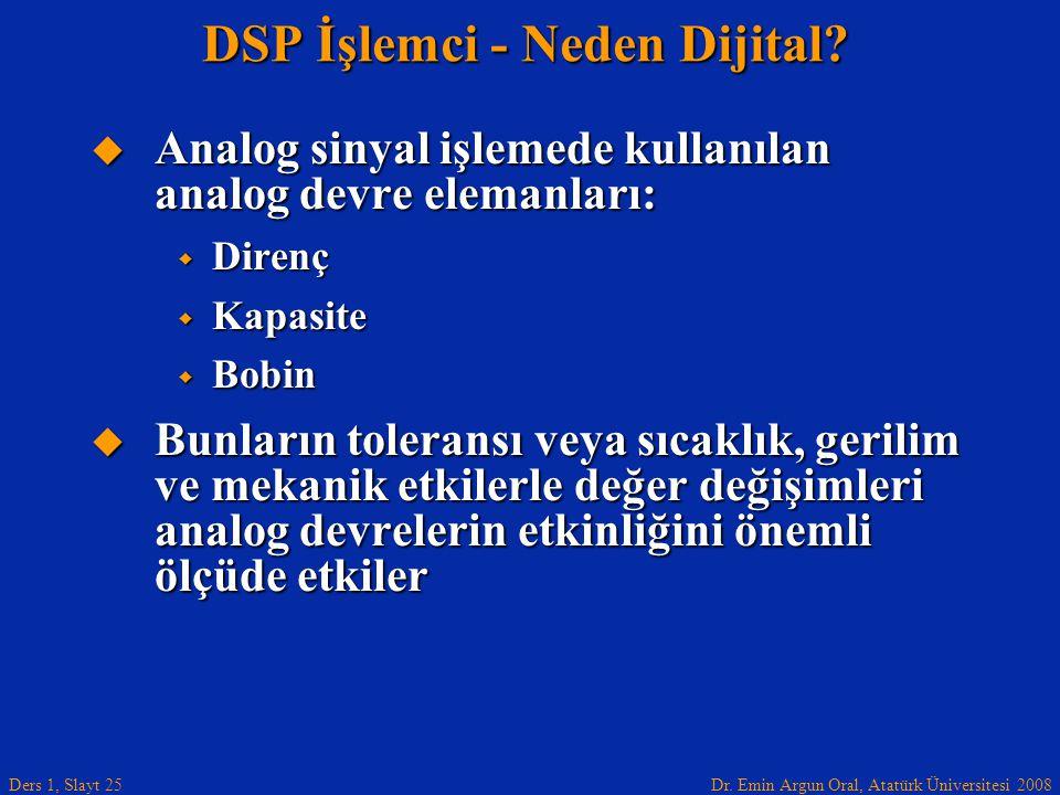 Dr. Emin Argun Oral, Atatürk Üniversitesi 2008 Ders 1, Slayt 25 DSP İşlemci - Neden Dijital?  Analog sinyal işlemede kullanılan analog devre elemanla