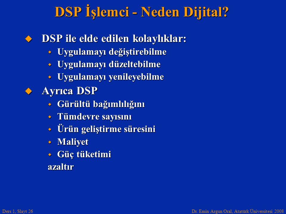 Dr. Emin Argun Oral, Atatürk Üniversitesi 2008 Ders 1, Slayt 26 DSP İşlemci - Neden Dijital?  DSP ile elde edilen kolaylıklar:  Uygulamayı değiştire