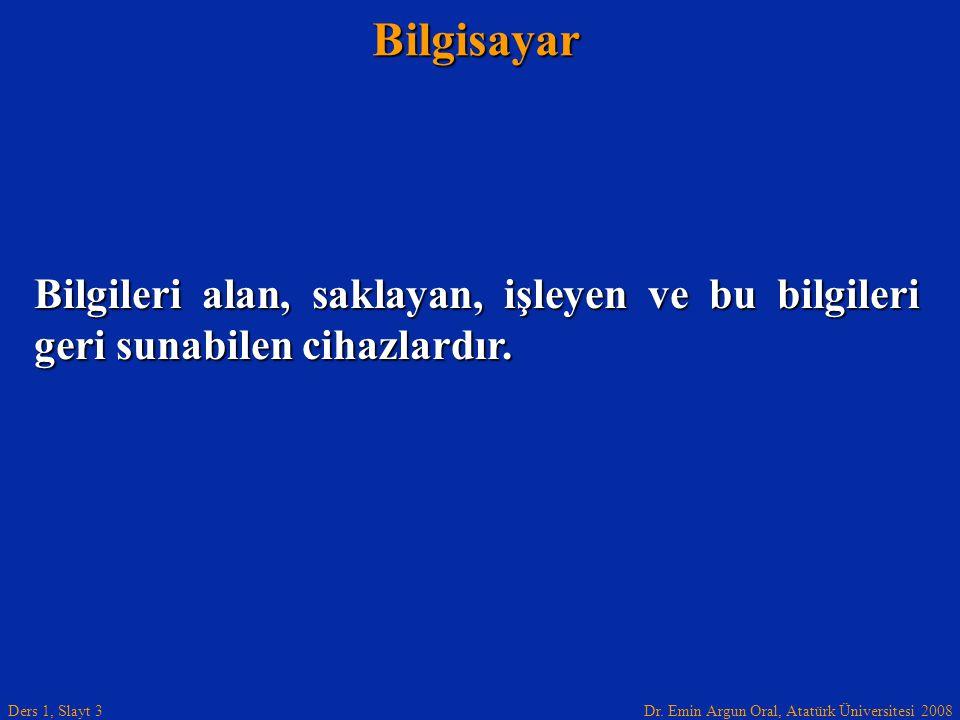 Dr. Emin Argun Oral, Atatürk Üniversitesi 2008 Ders 1, Slayt 3Bilgisayar Bilgileri alan, saklayan, işleyen ve bu bilgileri geri sunabilen cihazlardır.