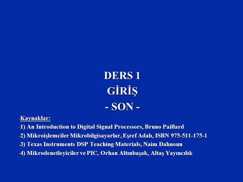 DERS 1 GİRİŞ - SON - - Kaynaklar: - 1) An Introduction to Digital Signal Processors, Bruno Paillard - 2) Mikroişlemciler Mikrobilgisayarlar, Eşref Ada