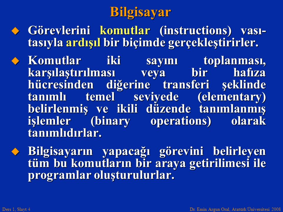 Dr. Emin Argun Oral, Atatürk Üniversitesi 2008 Ders 1, Slayt 4Bilgisayar  Görevlerini komutlar (instructions) vası- tasıyla ardışıl bir biçimde gerçe