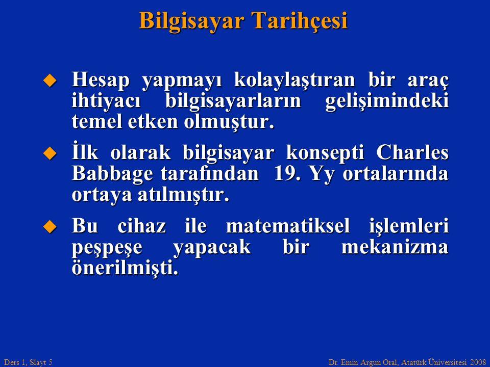 Dr. Emin Argun Oral, Atatürk Üniversitesi 2008 Ders 1, Slayt 5 Bilgisayar Tarihçesi  Hesap yapmayı kolaylaştıran bir araç ihtiyacı bilgisayarların ge