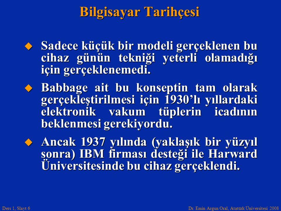 Dr. Emin Argun Oral, Atatürk Üniversitesi 2008 Ders 1, Slayt 6 Bilgisayar Tarihçesi  Sadece küçük bir modeli gerçeklenen bu cihaz günün tekniği yeter