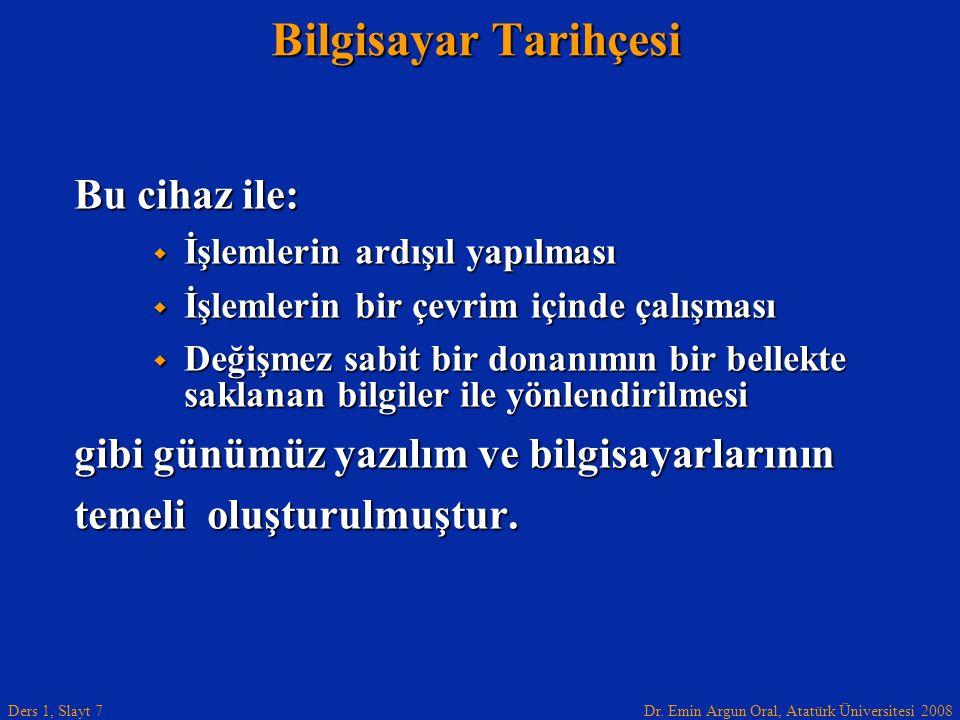 Dr. Emin Argun Oral, Atatürk Üniversitesi 2008 Ders 1, Slayt 7 Bilgisayar Tarihçesi Bu cihaz ile:  İşlemlerin ardışıl yapılması  İşlemlerin bir çevr