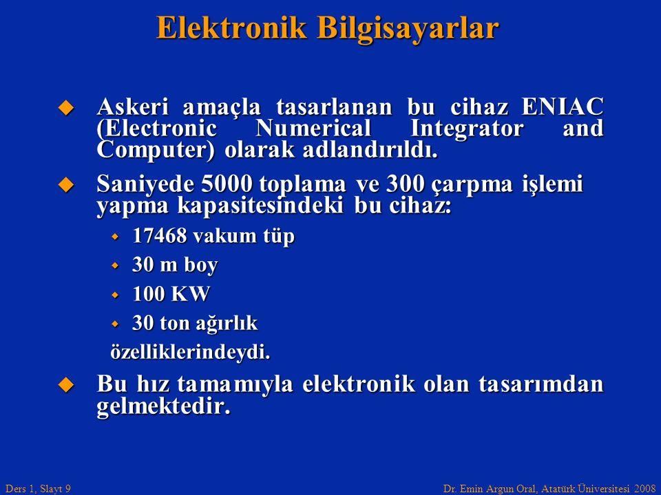 Dr. Emin Argun Oral, Atatürk Üniversitesi 2008 Ders 1, Slayt 9 Elektronik Bilgisayarlar  Askeri amaçla tasarlanan bu cihaz ENIAC (Electronic Numerica
