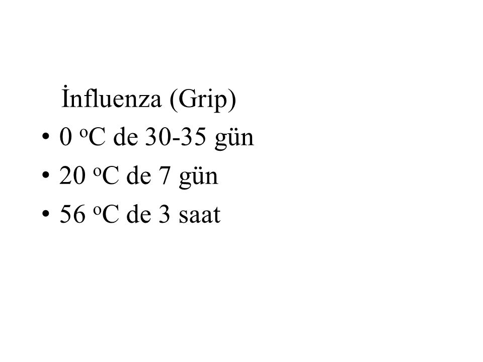 İnfluenza (Grip) 0 o C de 30-35 gün 20 o C de 7 gün 56 o C de 3 saat