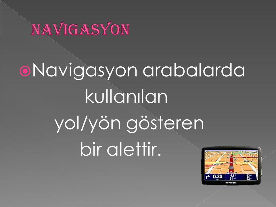  Navigasyon arabalarda kullanılan yol/yön gösteren bir alettir.