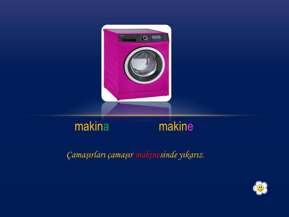 makinamakine Çamaşırları çamaşır makinesinde yıkarız.
